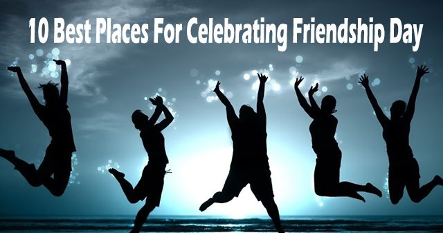 10 Best Places For Celebrating Friendship Day