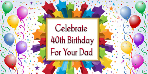 How Can You Celebrate 40th Birthday For Your Dad